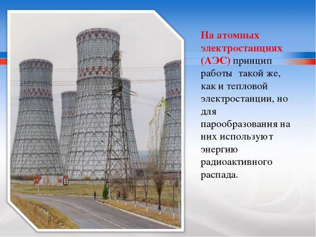 На атомных электростанциях (АЭС) принцип работы такой же, как и тепловой элек...