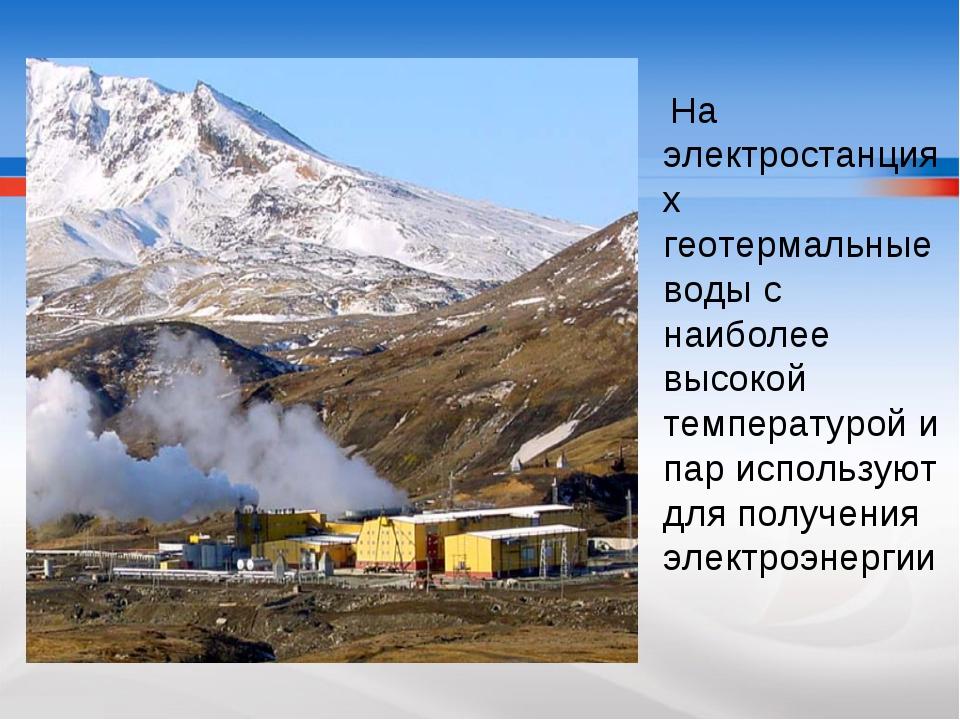 На электростанциях геотермальные воды с наиболее высокой температурой и пар...