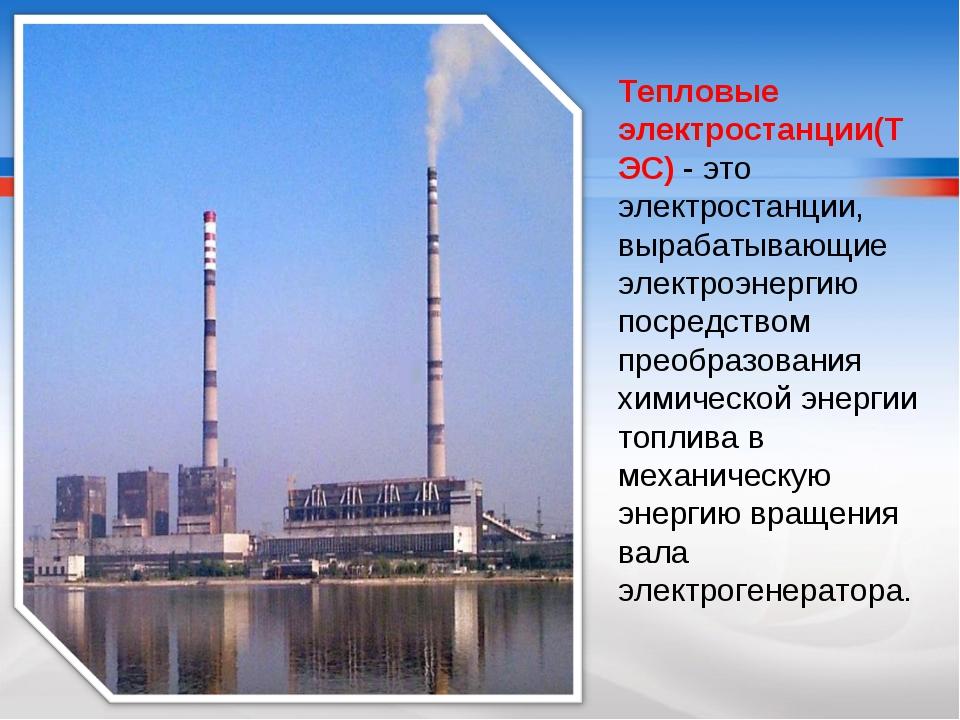 Тепловые электростанции(ТЭС) - это электростанции, вырабатывающие электроэнер...