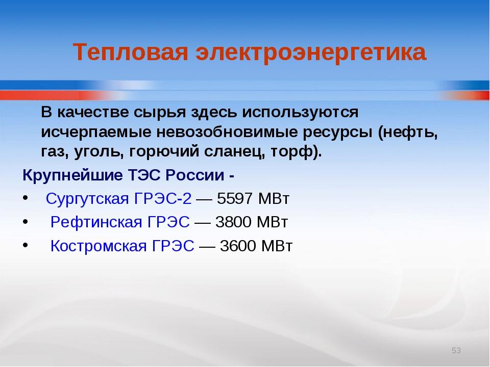 * Тепловая электроэнергетика В качестве сырья здесь используются исчерпаемые...