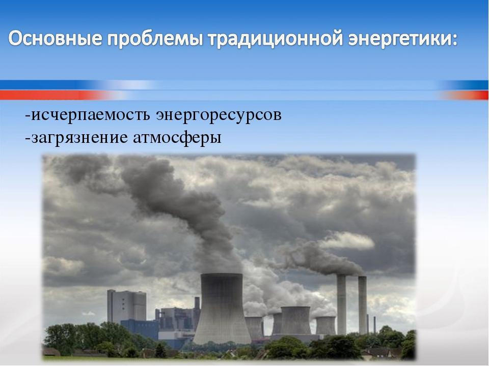 -исчерпаемость энергоресурсов -загрязнение атмосферы