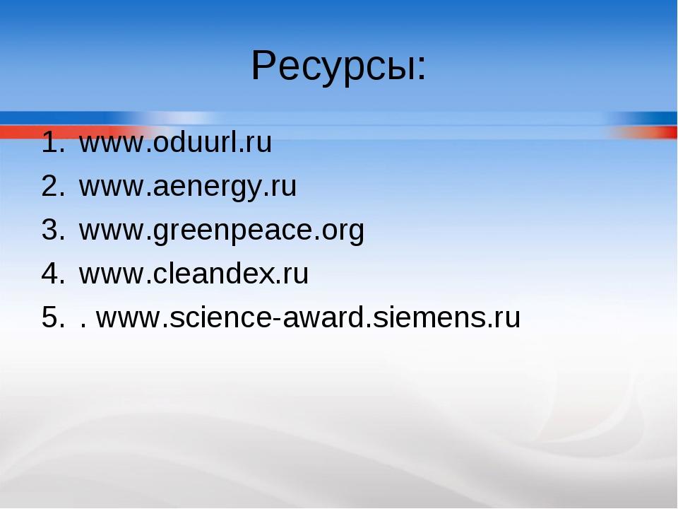 Ресурсы: www.oduurl.ru www.aenergy.ru www.greenpeace.org www.cleandex.ru . ww...