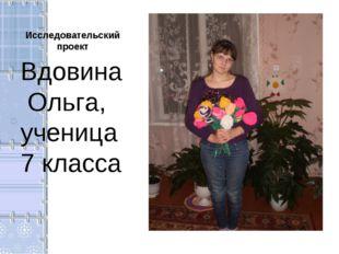 Исследовательский проект Вдовина Ольга, ученица 7 класса