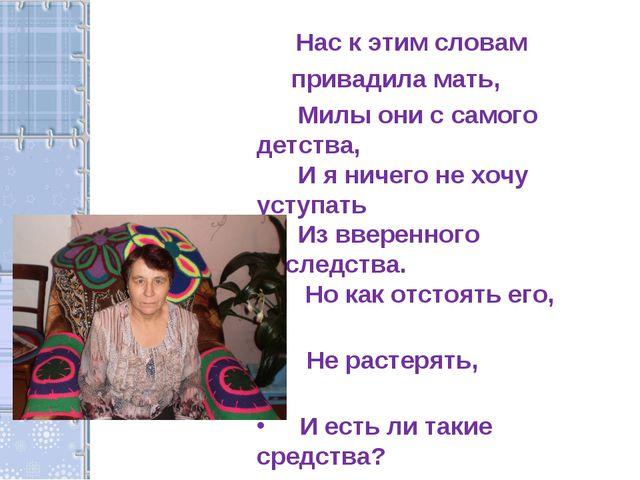 Нас к этим словам привадила мать, Милы они с самого детства, И я ничего не х...