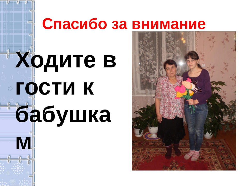 Спасибо за внимание Ходите в гости к бабушкам