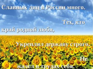 Славных лиц в России много. Тех, кто край родной любя, Укреплял державу строг