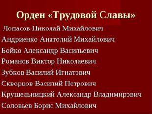 Орден «Трудовой Славы» Лопасов Николай Михайлович Андриенко Анатолий Михайлов