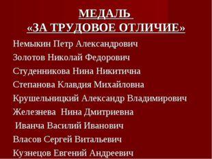 МЕДАЛЬ «ЗА ТРУДОВОЕ ОТЛИЧИЕ» Немыкин Петр Александрович Золотов Николай Федор