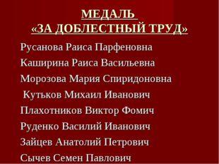 МЕДАЛЬ «ЗА ДОБЛЕСТНЫЙ ТРУД» Русанова Раиса Парфеновна Каширина Раиса Васильев