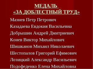 МЕДАЛЬ «ЗА ДОБЛЕСТНЫЙ ТРУД» Мазнев Петр Петрович Казадаева Евдокия Васильевна
