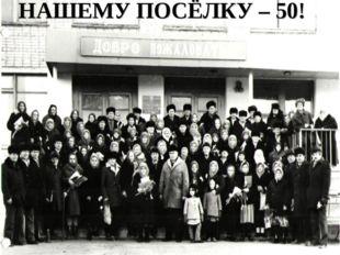НАШЕМУ ПОСЁЛКУ – 50!