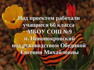 Над проектом работали учащиеся 6б класса МБОУ СОШ №9 п. Новопокровский под р