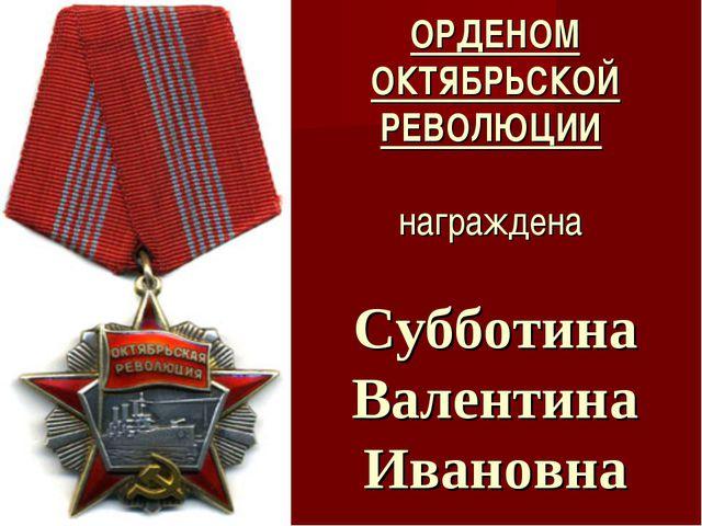 ОРДЕНОМ ОКТЯБРЬСКОЙ РЕВОЛЮЦИИ награждена Субботина Валентина Ивановна