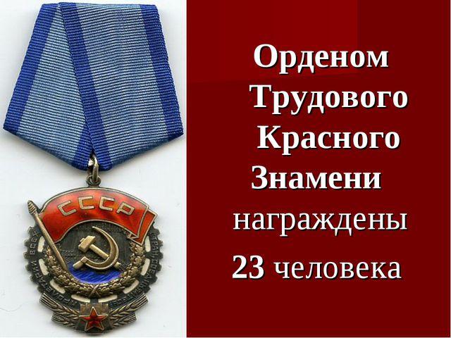 Орденом Трудового Красного Знамени награждены 23 человека