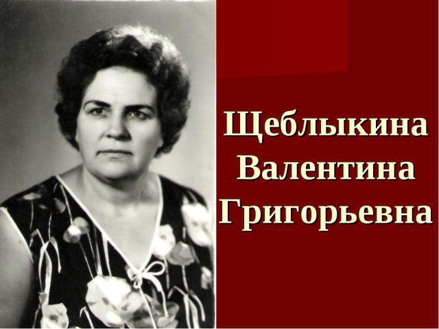 Щеблыкина Валентина Григорьевна