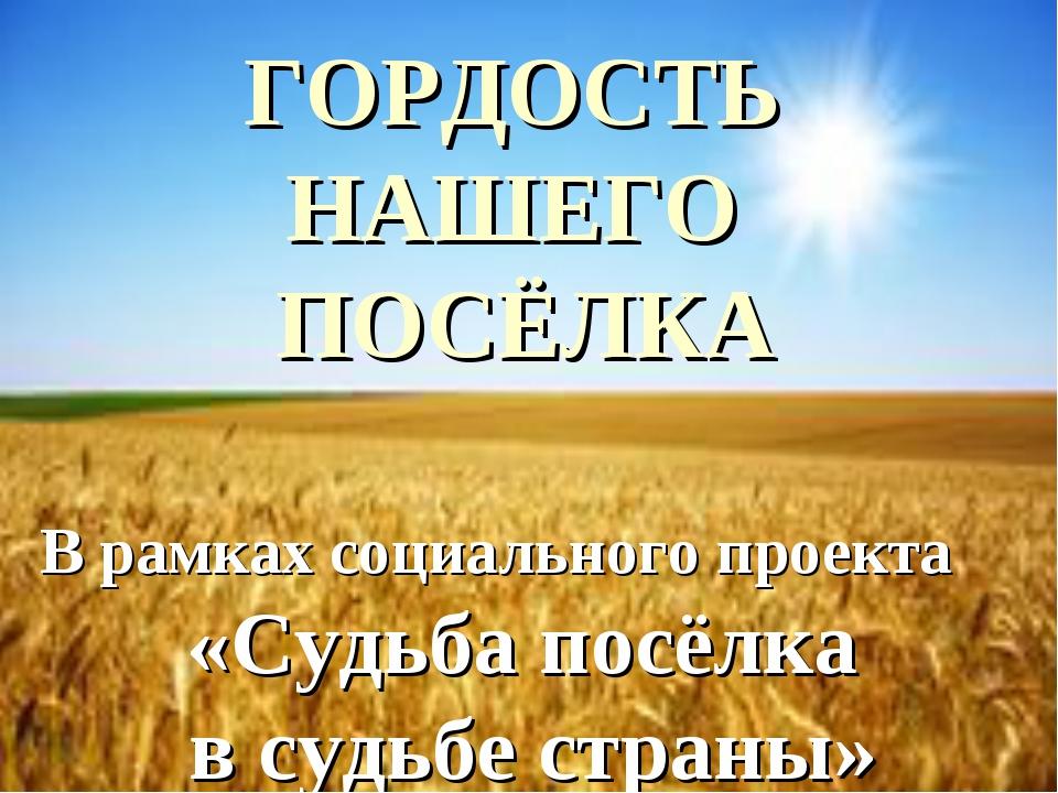 ГОРДОСТЬ НАШЕГО ПОСЁЛКА В рамках социального проекта «Судьба посёлка в судьб...