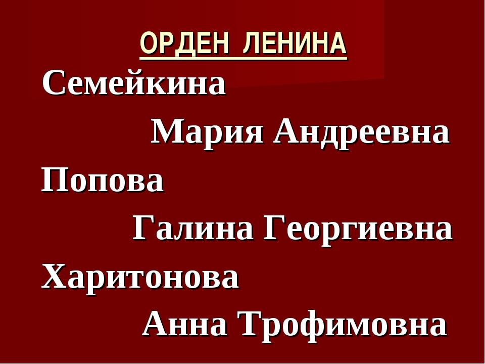 ОРДЕН ЛЕНИНА Семейкина Мария Андреевна Попова Галина Георгиевна Харитонова Ан...