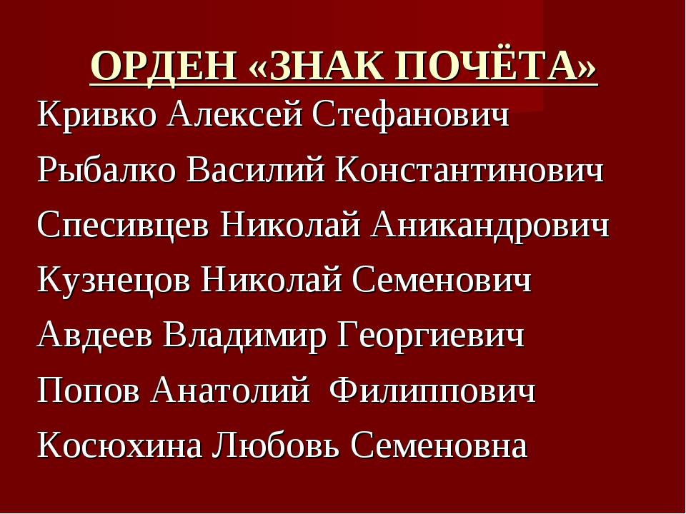 ОРДЕН «ЗНАК ПОЧЁТА» Кривко Алексей Стефанович Рыбалко Василий Константинович...