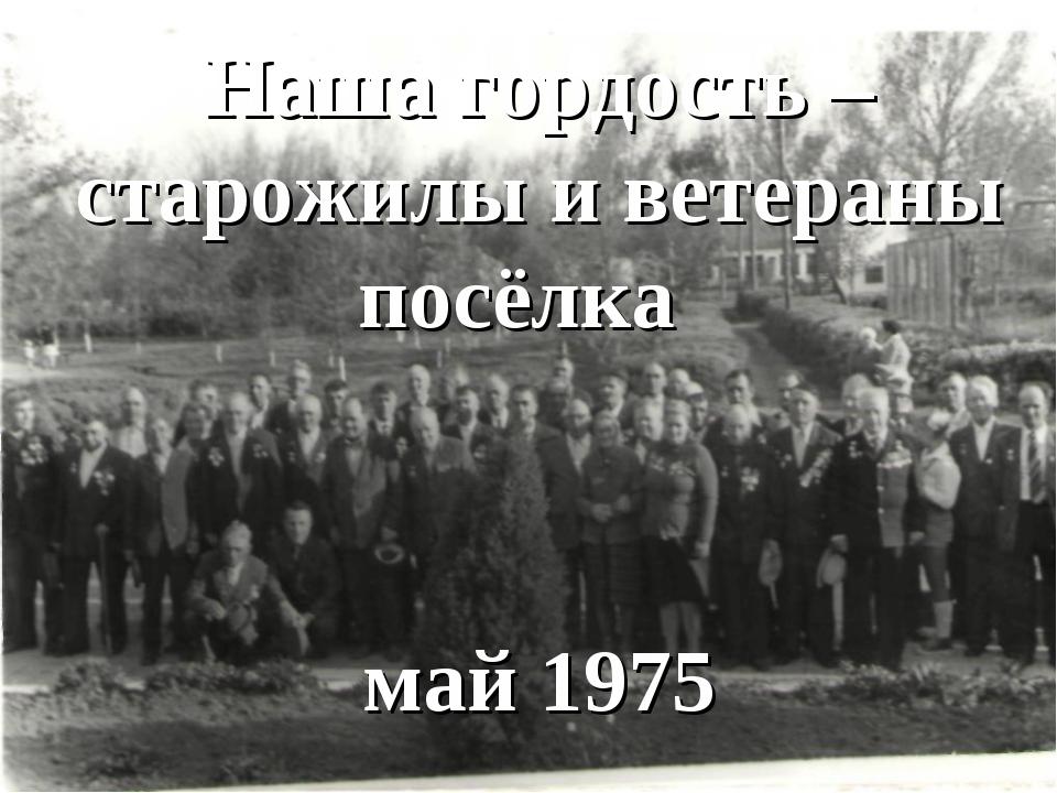 Наша гордость – старожилы посёлка Наша гордость – старожилы и ветераны посёлк...