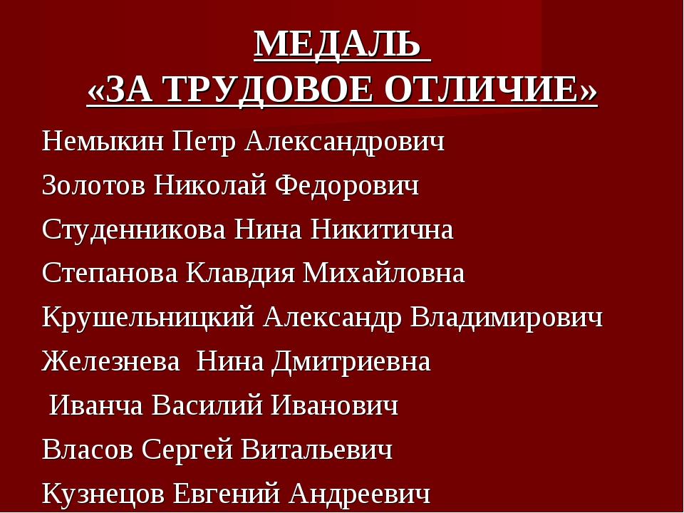 МЕДАЛЬ «ЗА ТРУДОВОЕ ОТЛИЧИЕ» Немыкин Петр Александрович Золотов Николай Федор...