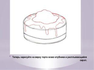 Теперь нарисуйте на верху торта эскиз клубники и расплывающийся сироп.