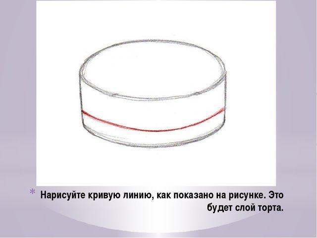 Нарисуйте кривую линию, как показано на рисунке. Это будет слой торта.