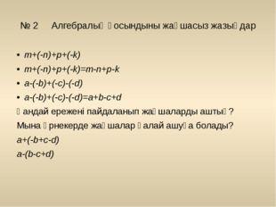 № 2 Алгебралық қосындыны жақшасыз жазыңдар m+(-n)+p+(-k) m+(-n)+p+(-k)=m-n+p-