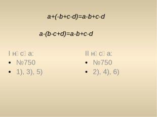 a+(-b+c-d)=a-b+c-d a-(b-c+d)=a-b+c-d І нұсқа: №750 1), 3), 5) ІІ нұсқа: №750