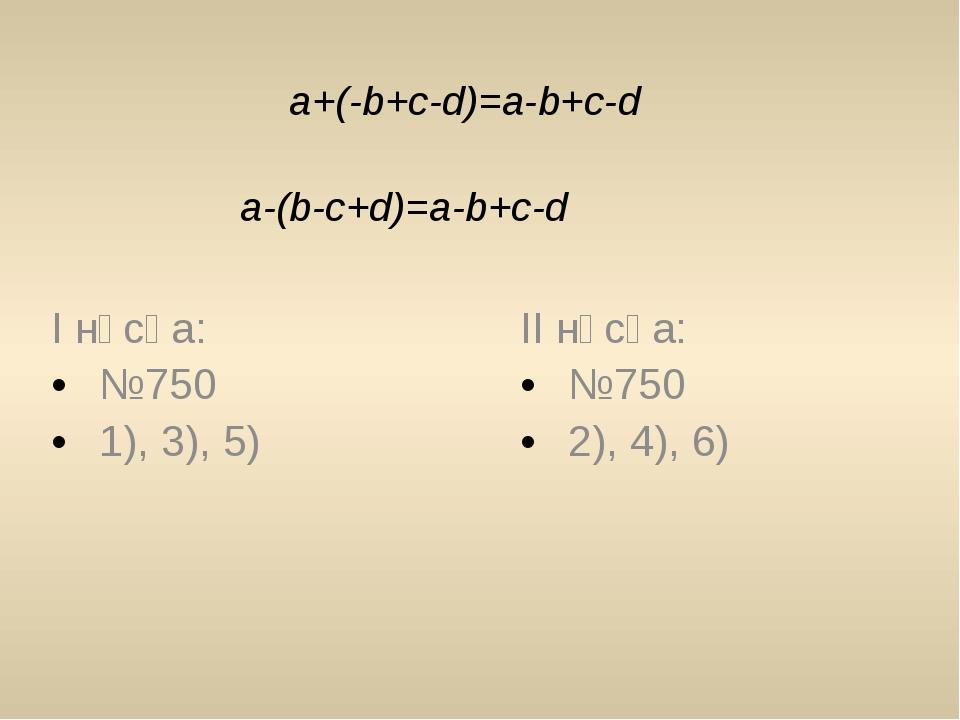 a+(-b+c-d)=a-b+c-d a-(b-c+d)=a-b+c-d І нұсқа: №750 1), 3), 5) ІІ нұсқа: №750...