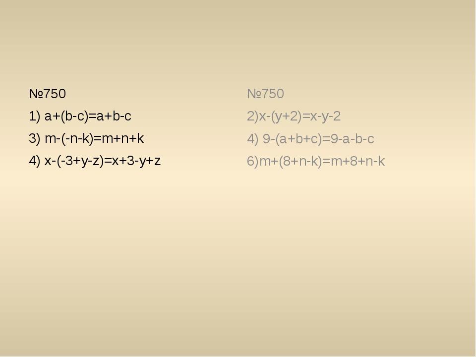 №750 1) a+(b-c)=a+b-c 3) m-(-n-k)=m+n+k 4) x-(-3+y-z)=x+3-y+z №750 2)x-(y+2)...