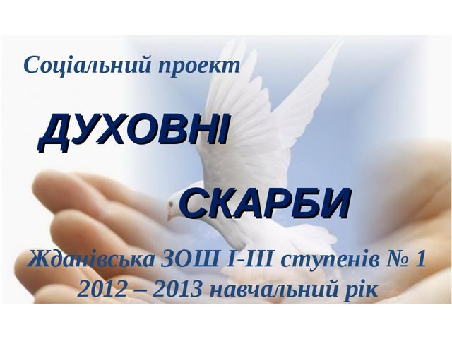Соціальний проект ДУХОВНІ СКАРБИ Жданівська ЗОШ І-ІІІ ступенів № 1 2012 – 201...