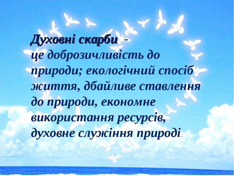 Духовні скарби - це доброзичливість до природи; екологічний спосіб життя, дба...