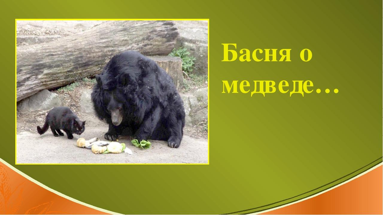 Подзаголовок Басня о медведе…