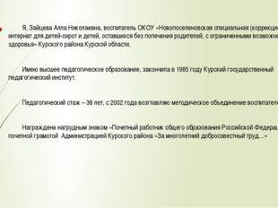 Я, Зайцева Алла Николаевна, воспитатель ОКОУ «Новопоселеновская специальная