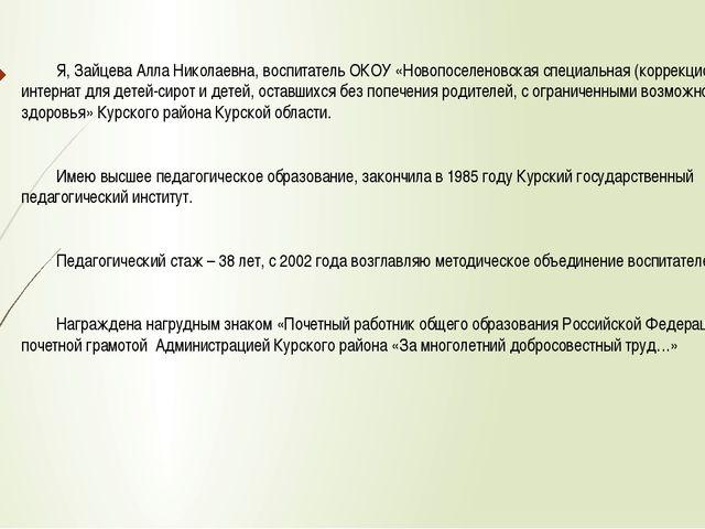 Я, Зайцева Алла Николаевна, воспитатель ОКОУ «Новопоселеновская специальная...