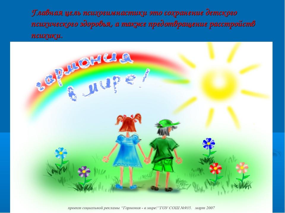 Главная цель психогимнастики это сохранение детского психического здоровья, а...