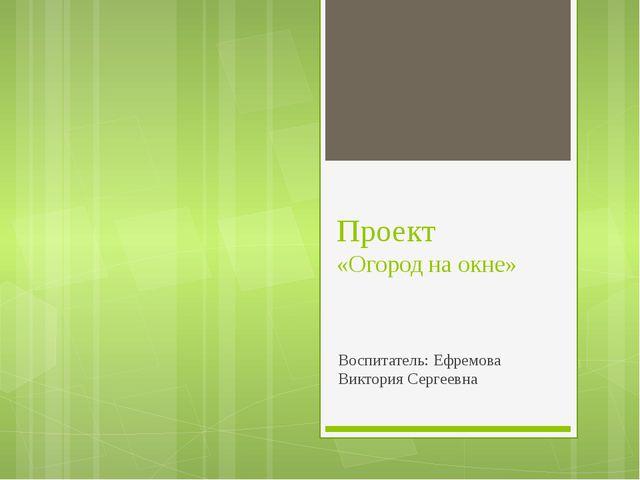 Проект «Огород на окне» Воспитатель: Ефремова Виктория Сергеевна