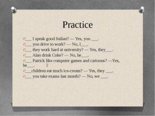 Practice ___ I speak good Italian? — Yes, you ___. ___ you drive to work? — N