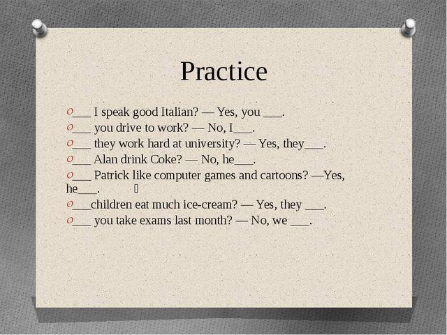 Practice ___ I speak good Italian? — Yes, you ___. ___ you drive to work? — N...