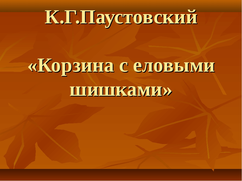 К.Г.Паустовский «Корзина с еловыми шишками»