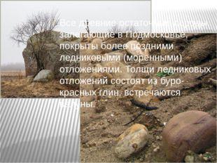 Все древние остаточные породы, залегающие в Подмосковье, покрыты более поздни