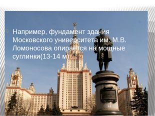 Например, фундамент здания Московского университета им. М.В. Ломоносова опира