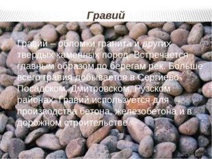 Гравий Гравий – обломки гранита и других твердых каменных пород. Встречается