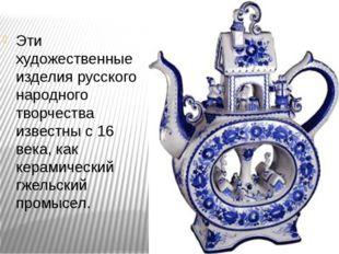 Эти художественные изделия русского народного творчества известны с 16 века,