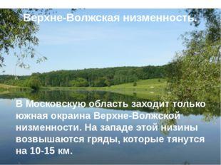 Верхне-Волжская низменность. В Московскую область заходит только южная окраин