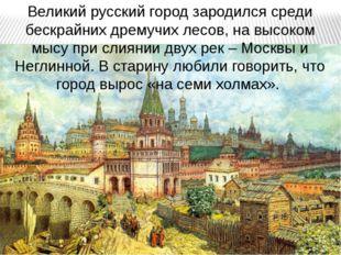 Великий русский город зародился среди бескрайних дремучих лесов, на высоком м