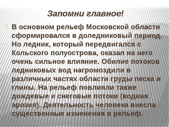 Запомни главное! В основном рельеф Московской области сформировался в доледни...