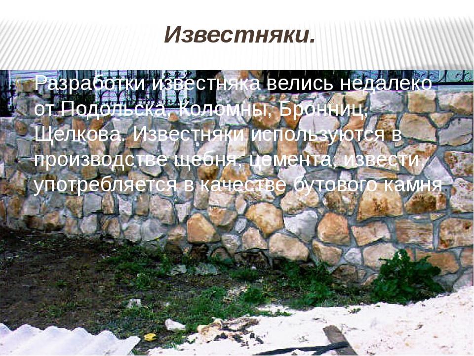 Известняки. Разработки известняка велись недалеко от Подольска, Коломны, Брон...