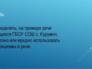 Цель: Определить, на примере речи учащихся ГБОУ СОШ с. Курумоч, полезно или в