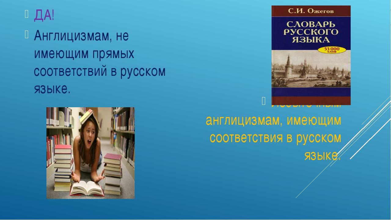 ДА! Англицизмам, не имеющим прямых соответствий в русском языке. НЕТ! Избыто...